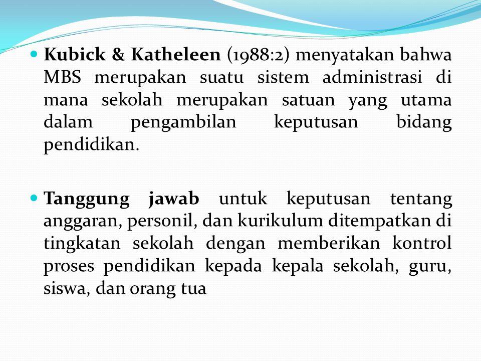 Kubick & Katheleen (1988:2) menyatakan bahwa MBS merupakan suatu sistem administrasi di mana sekolah merupakan satuan yang utama dalam pengambilan kep