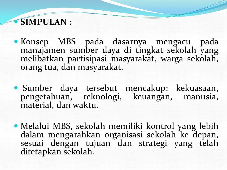 SIMPULAN : Konsep MBS pada dasarnya mengacu pada manajamen sumber daya di tingkat sekolah yang melibatkan partisipasi masyarakat, warga sekolah, orang