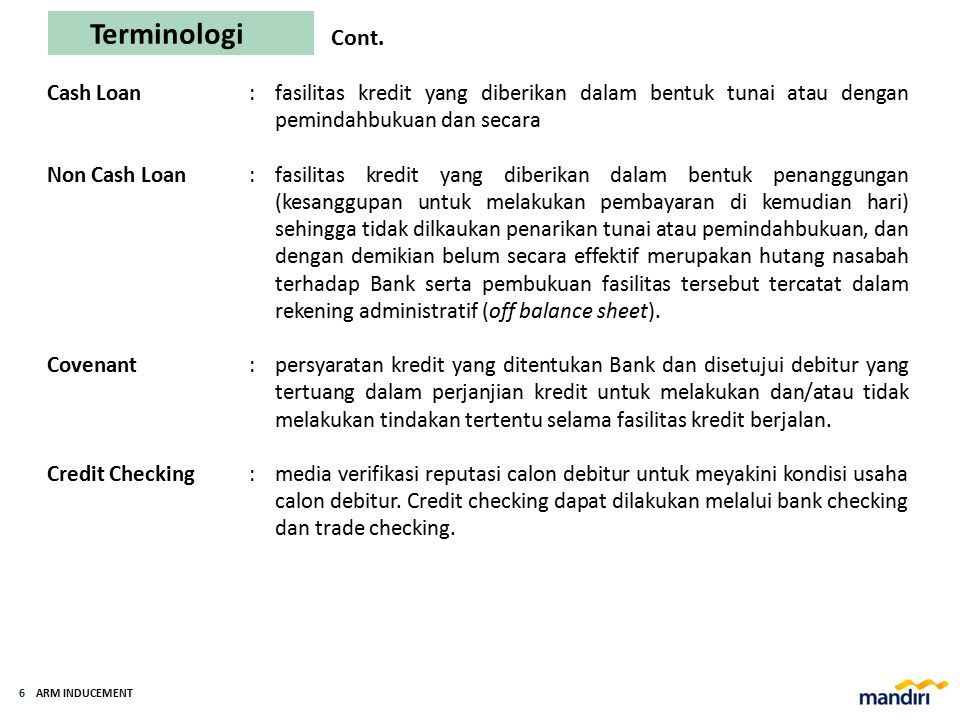 ARM INDUCEMENT 5 Terminologi Kredit Jk Pendek : fasilitas kredit dengan jangka waktu maksimal 1 (satu) tahun. Kredit Jk Menengah :fasilitas kredit den