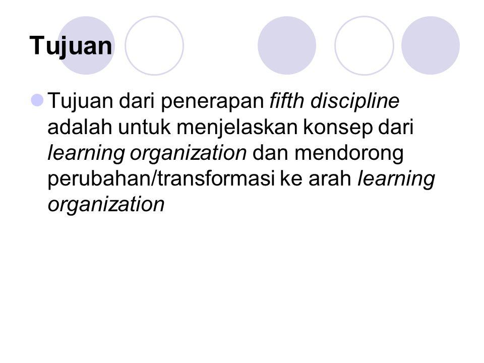 Tujuan Tujuan dari penerapan fifth discipline adalah untuk menjelaskan konsep dari learning organization dan mendorong perubahan/transformasi ke arah