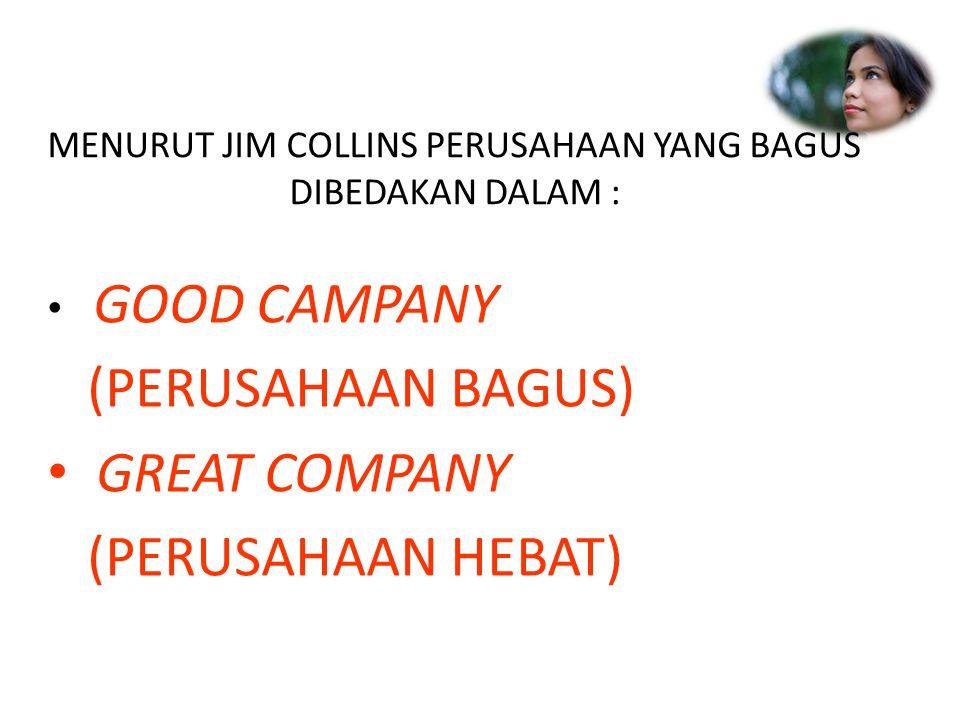 MENURUT JIM COLLINS PERUSAHAAN YANG BAGUS DIBEDAKAN DALAM : GOOD CAMPANY (PERUSAHAAN BAGUS) GREAT COMPANY (PERUSAHAAN HEBAT)
