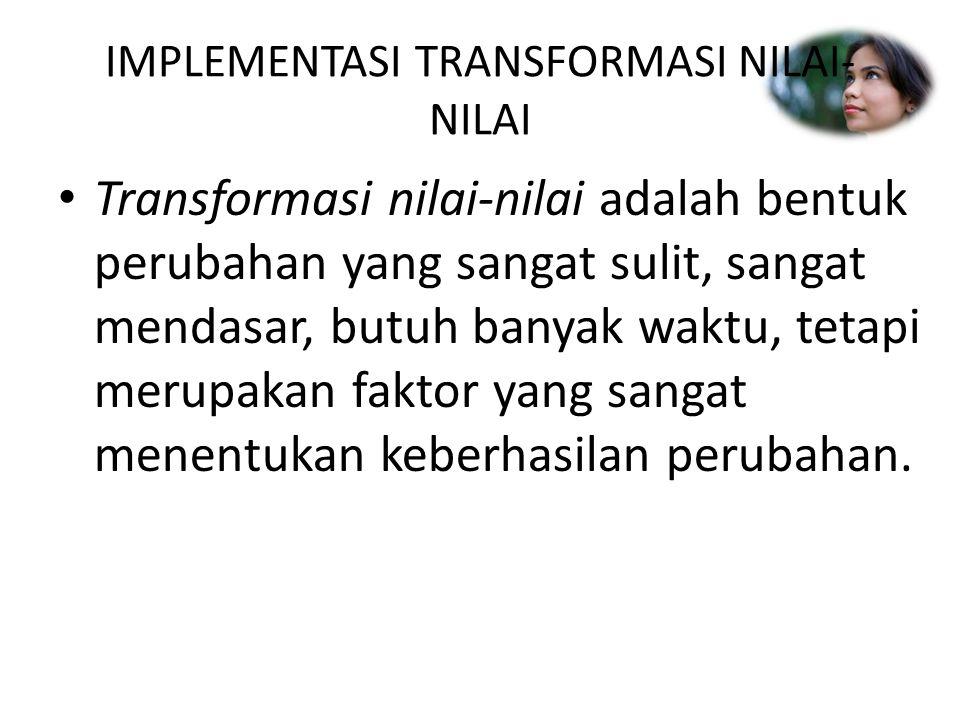 IMPLEMENTASI TRANSFORMASI NILAI- NILAI Transformasi nilai-nilai adalah bentuk perubahan yang sangat sulit, sangat mendasar, butuh banyak waktu, tetapi