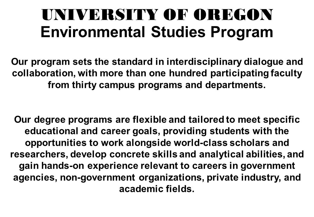 UNIVERSITY OF OREGON Environmental Studies Program Our program sets the standard in interdisciplinary dialogue and collaboration, with more than one hundred participating faculty from thirty campus programs and departments.