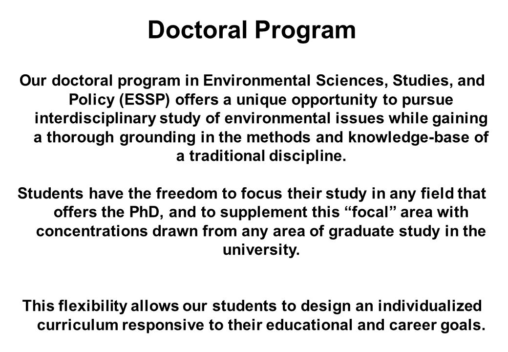 Doctoral Program Our doctoral program in Environmental Sciences, Studies, and Policy (ESSP) offers a unique opportunity to pursue interdisciplinary st