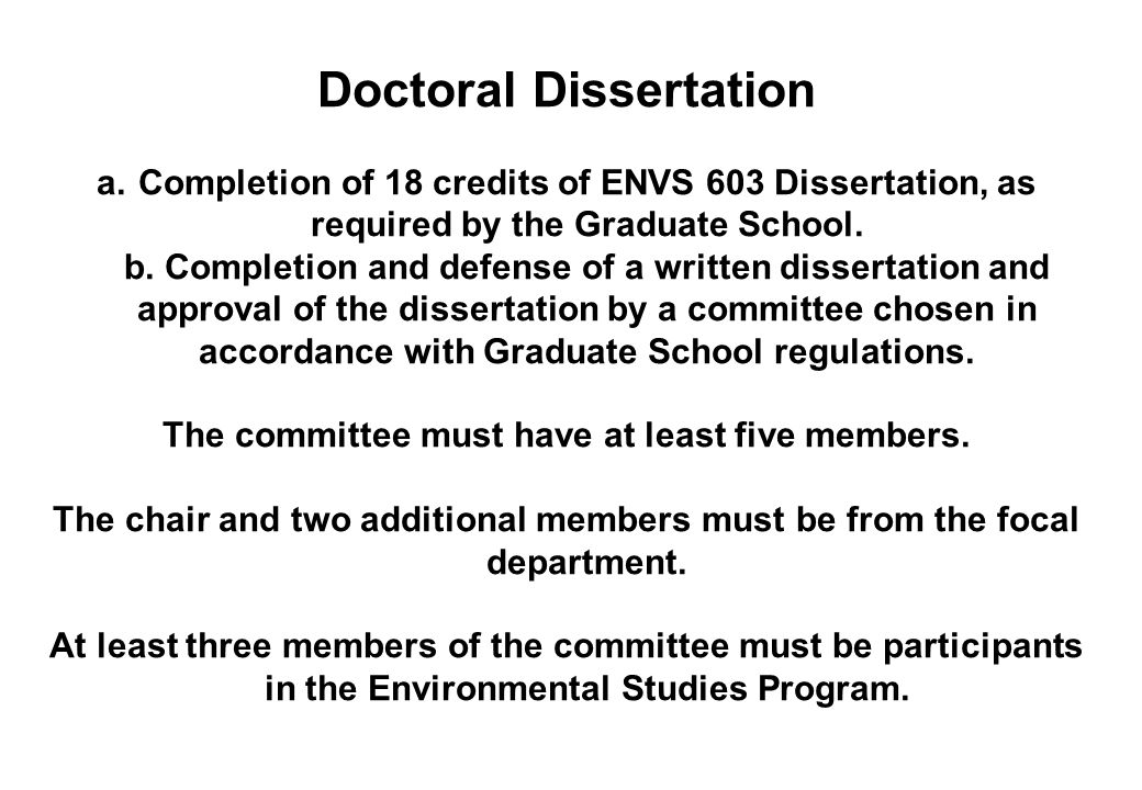Doctoral Dissertation a.Completion of 18 credits of ENVS 603 Dissertation, as required by the Graduate School. b. Completion and defense of a written