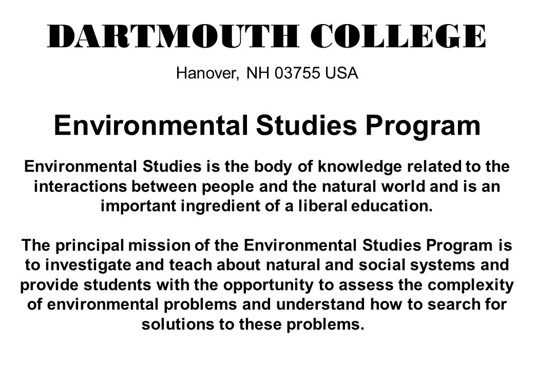 DARTMOUTH COLLEGE Hanover, NH 03755 USA Environmental Studies Program Environmental Studies is the body of knowledge related to the interactions between people and the natural world and is an important ingredient of a liberal education.