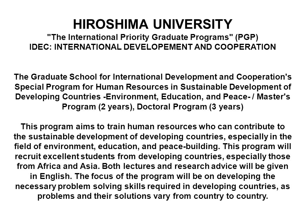 HIROSHIMA UNIVERSITY The International Priority Graduate Programs (PGP) IDEC: INTERNATIONAL DEVELOPEMENT AND COOPERATION The Graduate School for International Development and Cooperation s Special Program for Human Resources in Sustainable Development of Developing Countries -Environment, Education, and Peace- / Master s Program (2 years), Doctoral Program (3 years) This program aims to train human resources who can contribute to the sustainable development of developing countries, especially in the field of environment, education, and peace-building.