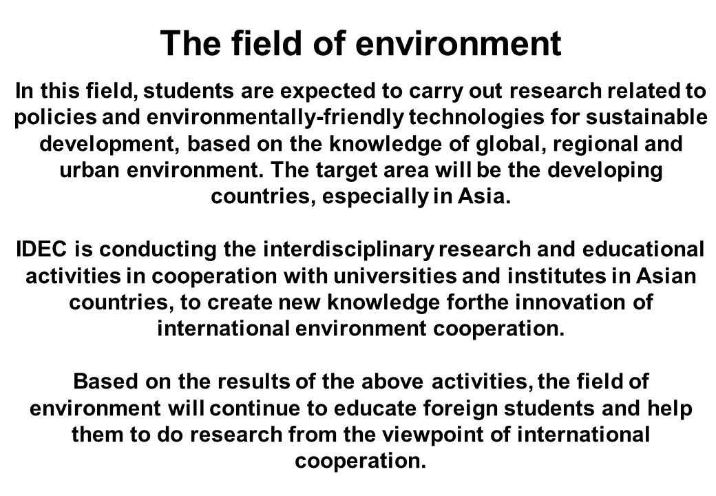 The field of environment In this field, students are expected to carry out research related to policies and environmentally-friendly technologies for sustainable development, based on the knowledge of global, regional and urban environment.