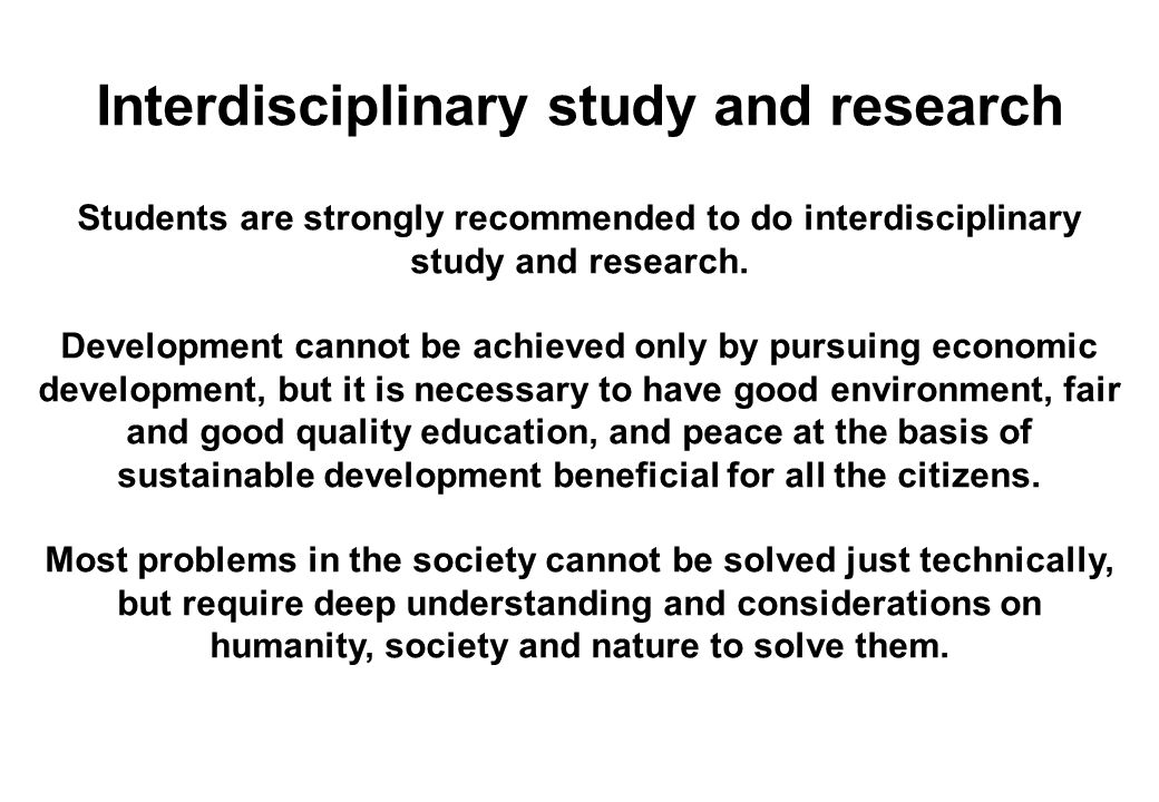 Interdisciplinary study and research Students are strongly recommended to do interdisciplinary study and research. Development cannot be achieved only
