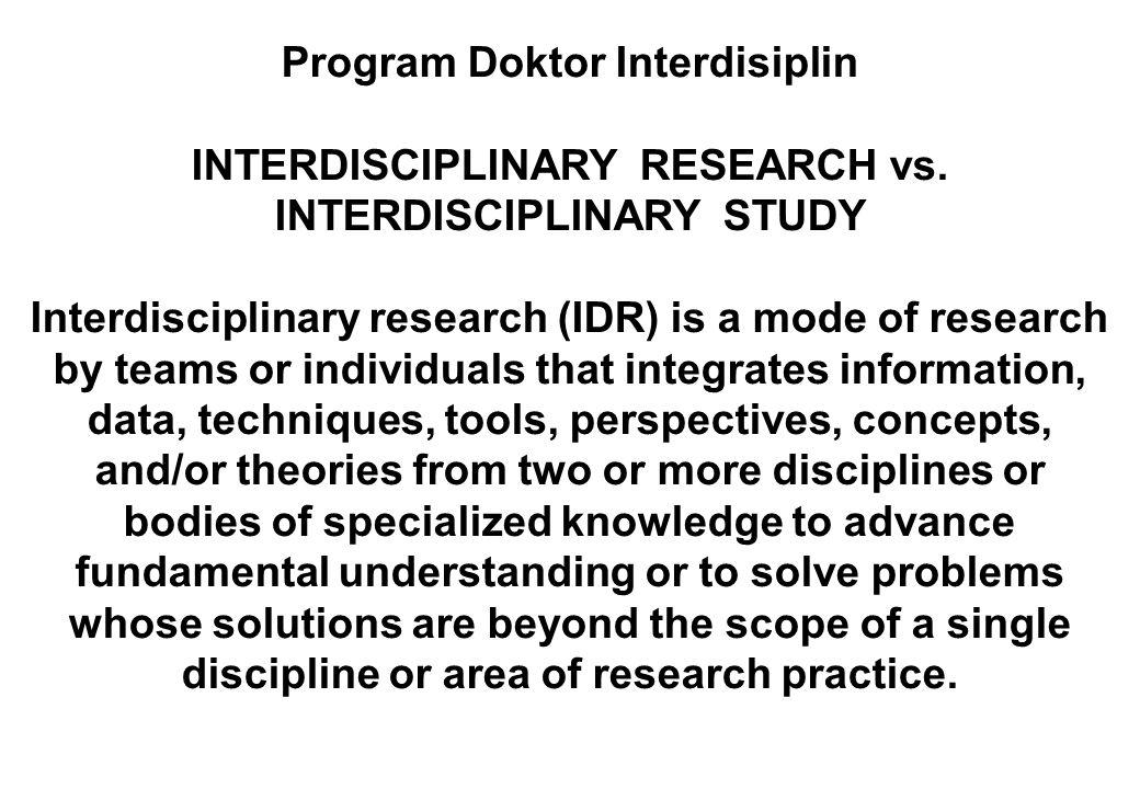 Program Doktor Interdisiplin INTERDISCIPLINARY RESEARCH vs. INTERDISCIPLINARY STUDY Interdisciplinary research (IDR) is a mode of research by teams or