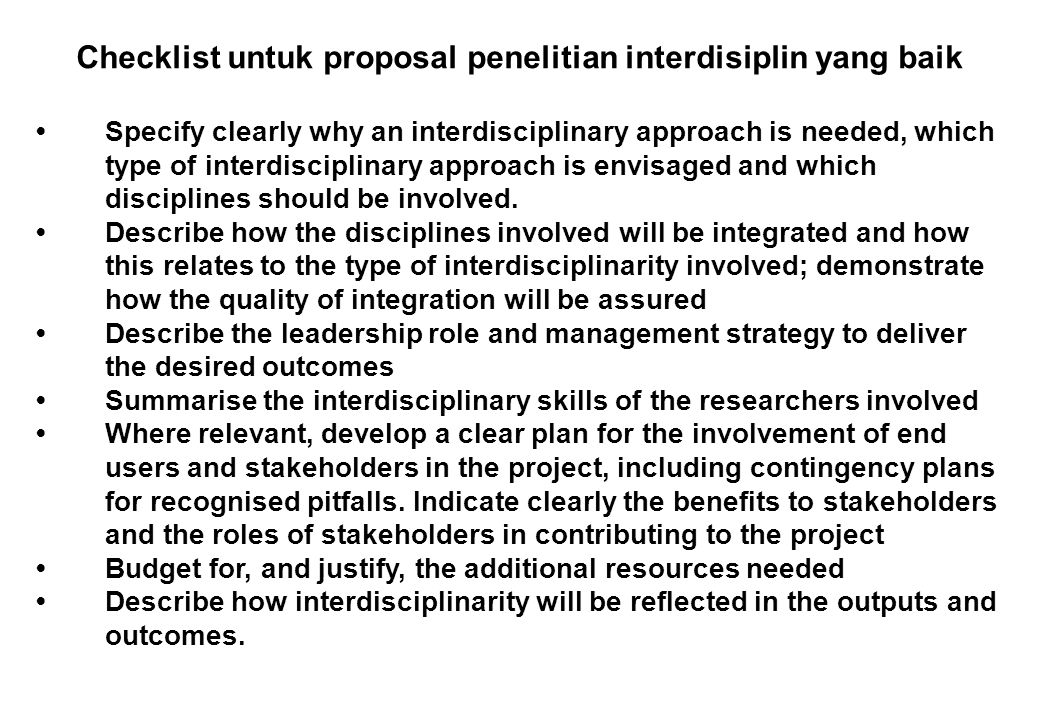 Checklist untuk proposal penelitian interdisiplin yang baik Specify clearly why an interdisciplinary approach is needed, which type of interdisciplinary approach is envisaged and which disciplines should be involved.