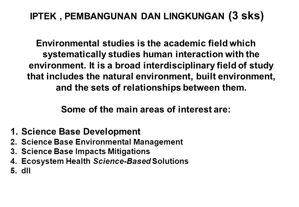 IPTEK, PEMBANGUNAN DAN LINGKUNGAN (3 sks) Environmental studies is the academic field which systematically studies human interaction with the environment.