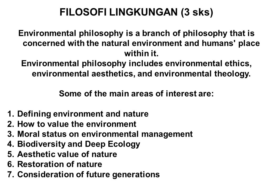 FILOSOFI LINGKUNGAN (3 sks) Environmental philosophy is a branch of philosophy that is concerned with the natural environment and humans place within it.