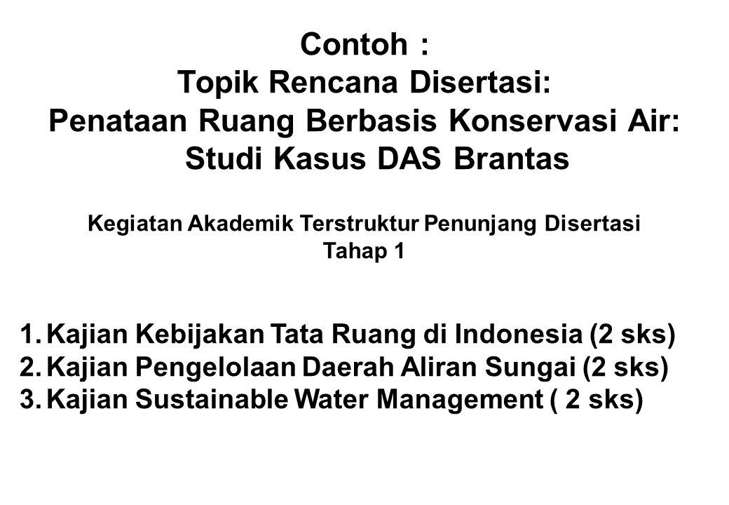Contoh : Topik Rencana Disertasi: Penataan Ruang Berbasis Konservasi Air: Studi Kasus DAS Brantas Kegiatan Akademik Terstruktur Penunjang Disertasi Ta
