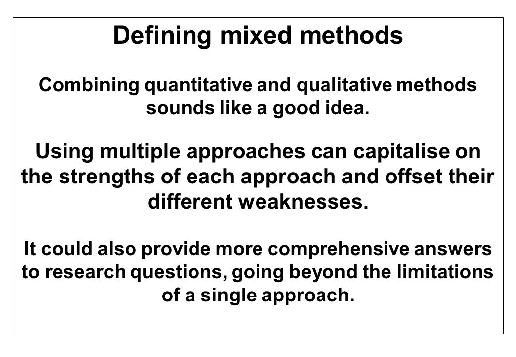 Defining mixed methods Combining quantitative and qualitative methods sounds like a good idea. Using multiple approaches can capitalise on the strengt
