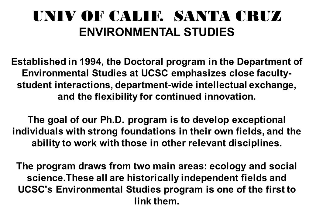 UC SANTA CRUZ ENVIRONMENTAL STUDIES Requirements for the Doctorate A dissertation in environmental studies is expected to present an original contribution to the understanding of a significant environmental problem or issue.