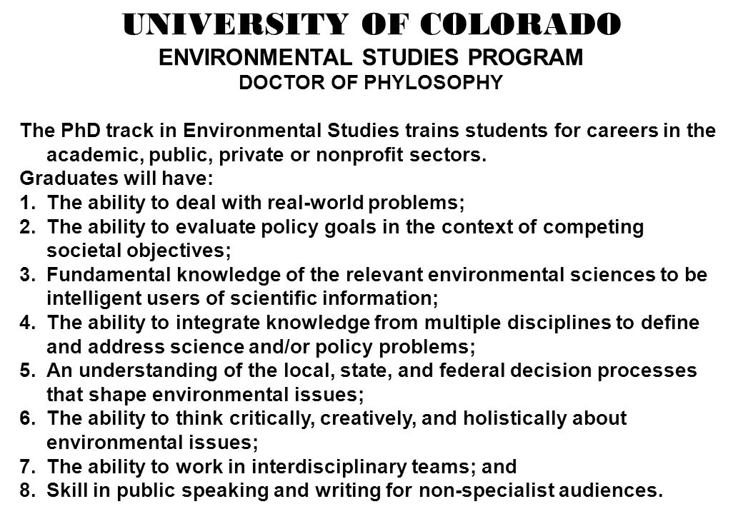 UNIVERSITY OF COLORADO ENVIRONMENTAL STUDIES PROGRAM DOCTOR OF PHYLOSOPHY The PhD track in Environmental Studies trains students for careers in the academic, public, private or nonprofit sectors.