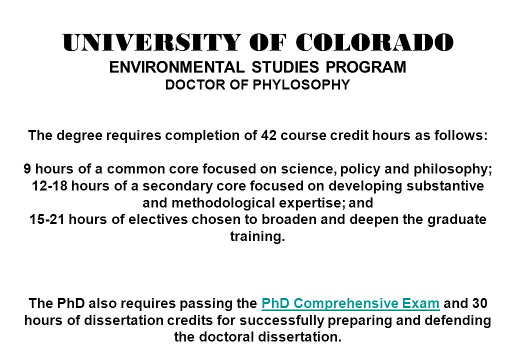 UNIVERSITY OF COLORADO ENVIRONMENTAL STUDIES PROGRAM DOCTOR OF PHYLOSOPHY The degree requires completion of 42 course credit hours as follows: 9 hours
