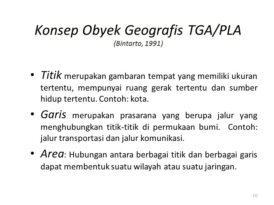 10 Konsep Obyek Geografis TGA/PLA (Bintarto, 1991) Titik merupakan gambaran tempat yang memiliki ukuran tertentu, mempunyai ruang gerak tertentu dan s