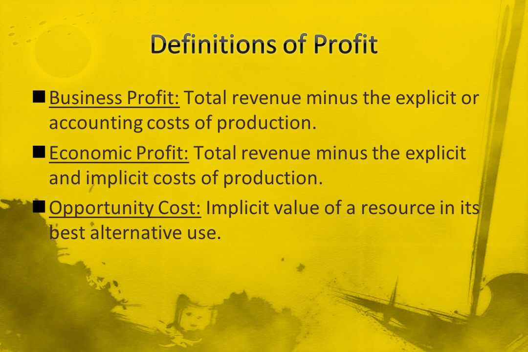 Business Profit: Total revenue minus the explicit or accounting costs of production. Economic Profit: Total revenue minus the explicit and implicit co
