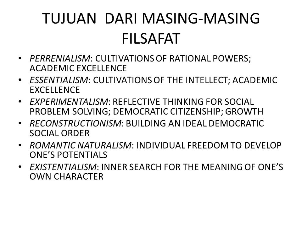 TUJUAN DARI MASING-MASING FILSAFAT PERRENIALISM: CULTIVATIONS OF RATIONAL POWERS; ACADEMIC EXCELLENCE ESSENTIALISM: CULTIVATIONS OF THE INTELLECT; ACA