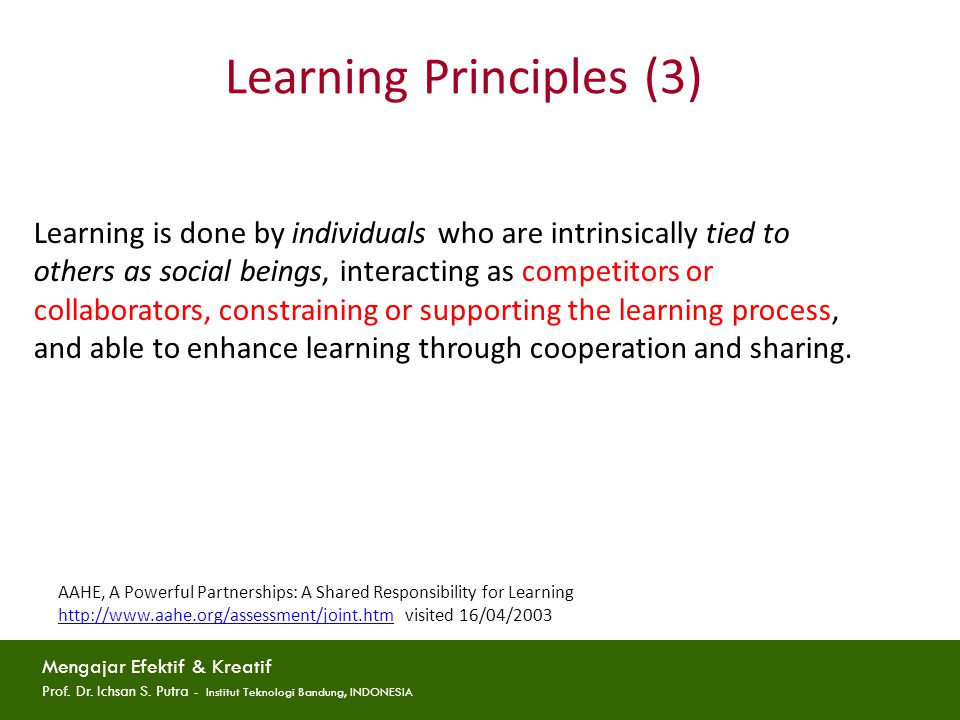 Learning Principles (3) Learning is done by individuals who are intrinsically tied to others as social beings, interacting as competitors or collaborators, constraining or supporting the learning process, and able to enhance learning through cooperation and sharing.