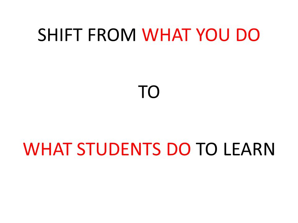SHIFT FROM WHAT YOU DO TO WHAT STUDENTS DO TO LEARN