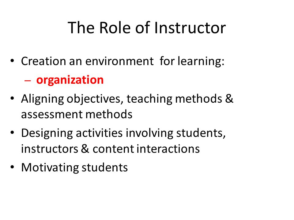 The Role of Instructor Creation an environment for learning: – organization Aligning objectives, teaching methods & assessment methods Designing activities involving students, instructors & content interactions Motivating students