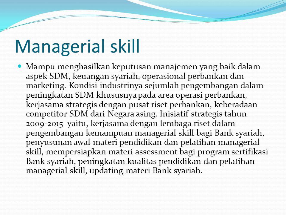 Managerial skill Mampu menghasilkan keputusan manajemen yang baik dalam aspek SDM, keuangan syariah, operasional perbankan dan marketing.