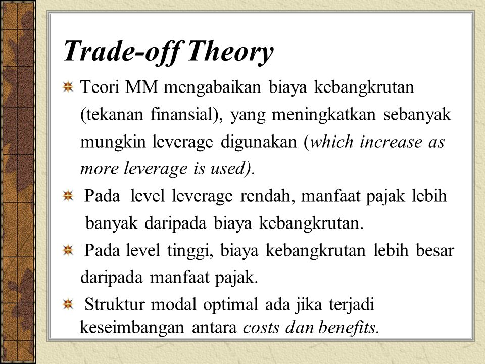Trade-off Theory Teori MM mengabaikan biaya kebangkrutan (tekanan finansial), yang meningkatkan sebanyak mungkin leverage digunakan (which increase as
