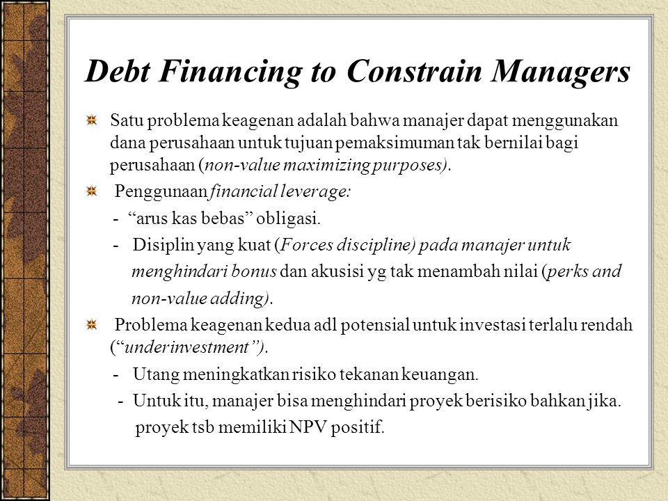 Debt Financing to Constrain Managers Satu problema keagenan adalah bahwa manajer dapat menggunakan dana perusahaan untuk tujuan pemaksimuman tak bernilai bagi perusahaan (non-value maximizing purposes).