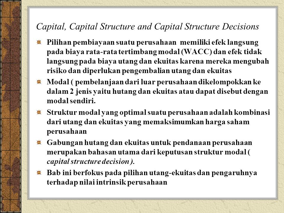 Capital, Capital Structure and Capital Structure Decisions Pilihan pembiayaan suatu perusahaan memiliki efek langsung pada biaya rata-rata tertimbang modal (WACC) dan efek tidak langsung pada biaya utang dan ekuitas karena mereka mengubah risiko dan diperlukan pengembalian utang dan ekuitas Modal ( pembelanjaan dari luar perusahaan dikelompokkan ke dalam 2 jenis yaitu hutang dan ekuitas atau dapat disebut dengan modal sendiri.