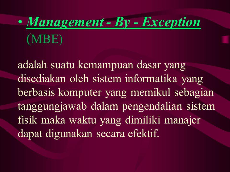 Management - By - Exception ( MBE) adalah suatu kemampuan dasar yang disediakan oleh sistem informatika yang berbasis komputer yang memikul sebagian tanggungjawab dalam pengendalian sistem fisik maka waktu yang dimiliki manajer dapat digunakan secara efektif.
