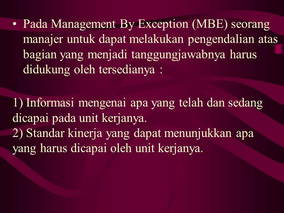 Pada Management By Exception (MBE) seorang manajer untuk dapat melakukan pengendalian atas bagian yang menjadi tanggungjawabnya harus didukung oleh tersedianya : 1) Informasi mengenai apa yang telah dan sedang dicapai pada unit kerjanya.