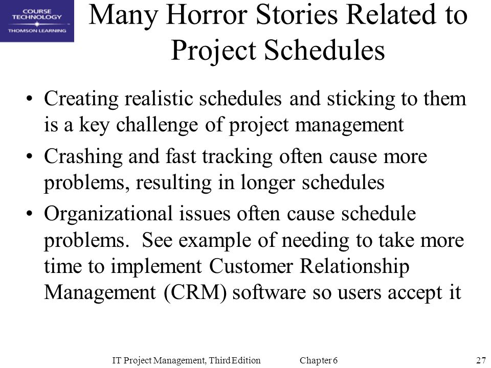 27IT Project Management, Third Edition Chapter 6 Many Horror Stories Related to Project Schedules Creating realistic schedules and sticking to them is