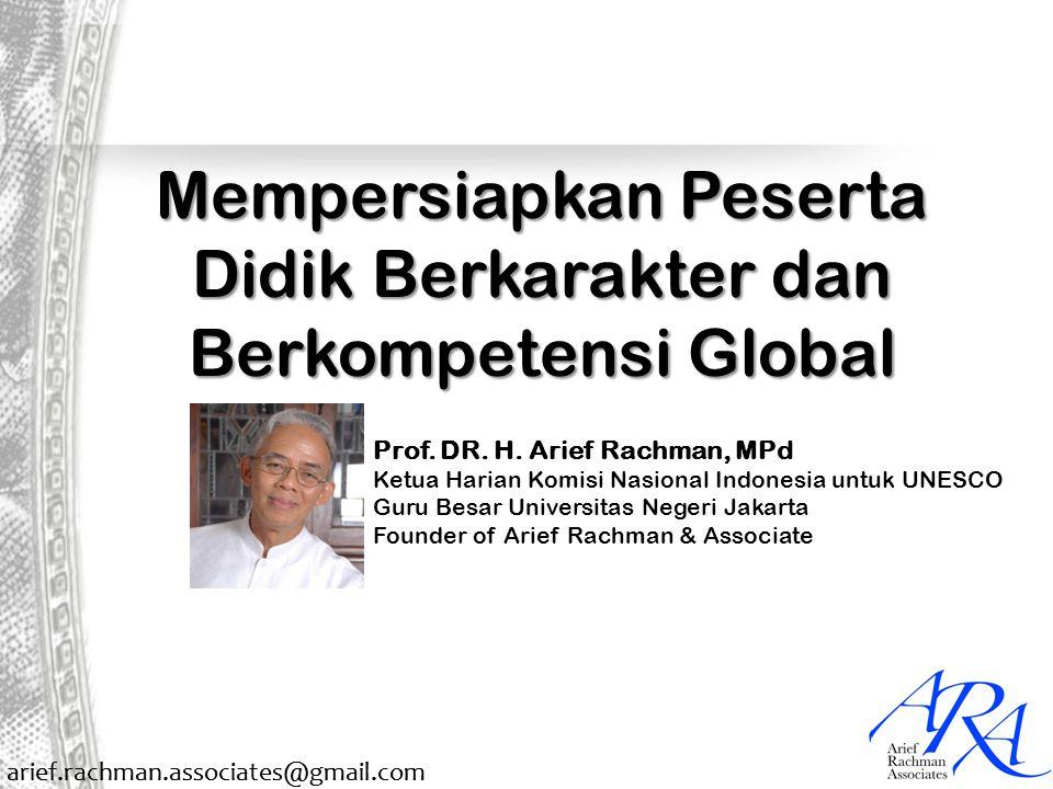 arief.rachman.associates@gmail.com Mempersiapkan Peserta Didik Berkarakter dan Berkompetensi Global Prof. DR. H. Arief Rachman, MPd Ketua Harian Komis
