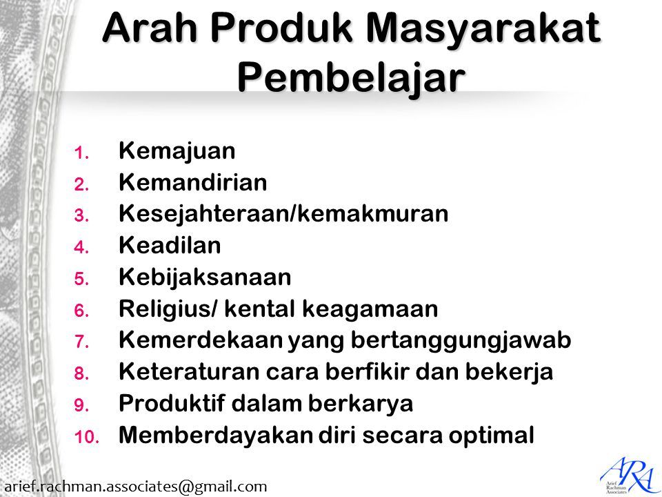arief.rachman.associates@gmail.com Arah Produk Masyarakat Pembelajar 1. Kemajuan 2. Kemandirian 3. Kesejahteraan/kemakmuran 4. Keadilan 5. Kebijaksana