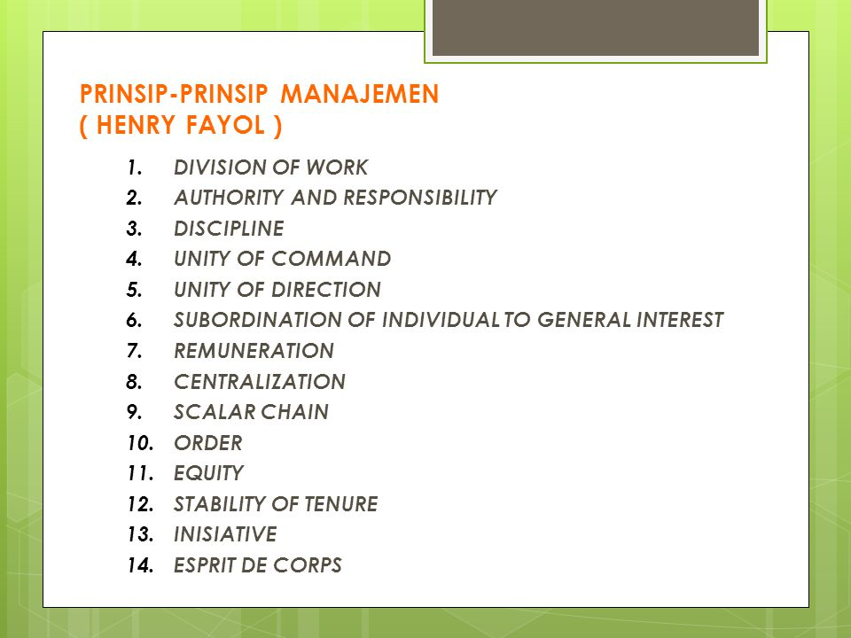 PRINSIP-PRINSIP MANAJEMEN ( HENRY FAYOL ) 1.DIVISION OF WORK 2.AUTHORITY AND RESPONSIBILITY 3.DISCIPLINE 4.UNITY OF COMMAND 5.UNITY OF DIRECTION 6.SUB