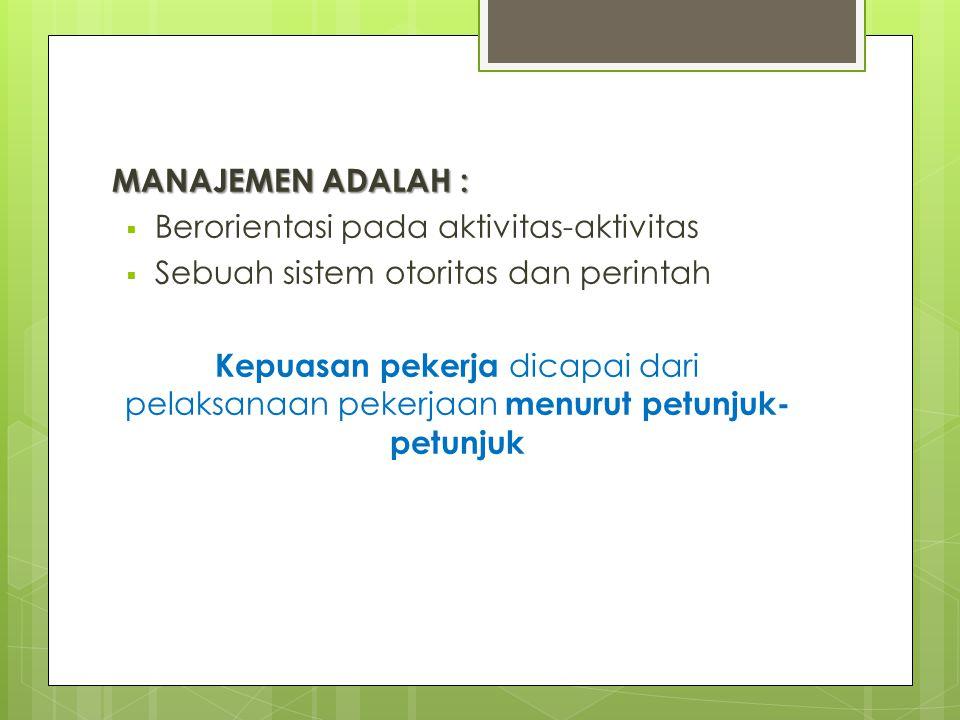 MANAJEMEN ADALAH :  Berorientasi pada aktivitas-aktivitas  Sebuah sistem otoritas dan perintah Kepuasan pekerja dicapai dari pelaksanaan pekerjaan m