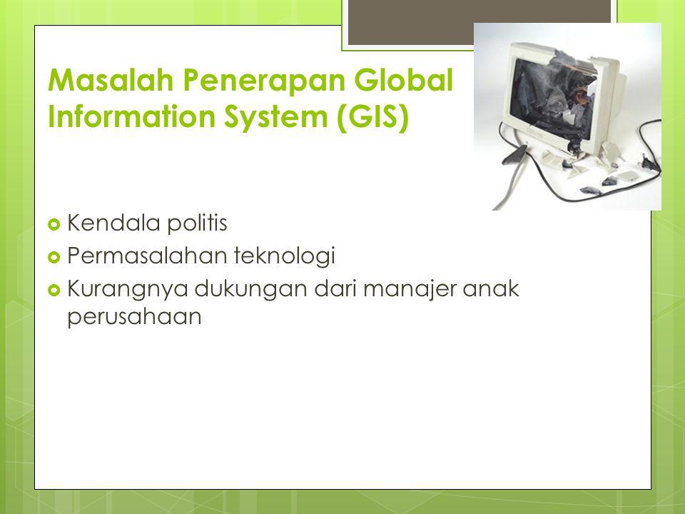 Masalah Penerapan Global Information System (GIS)  Kendala politis  Permasalahan teknologi  Kurangnya dukungan dari manajer anak perusahaan