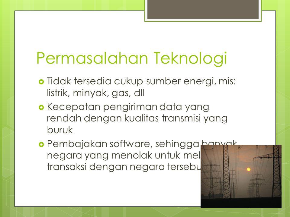Permasalahan Teknologi  Tidak tersedia cukup sumber energi, mis: listrik, minyak, gas, dll  Kecepatan pengiriman data yang rendah dengan kualitas tr
