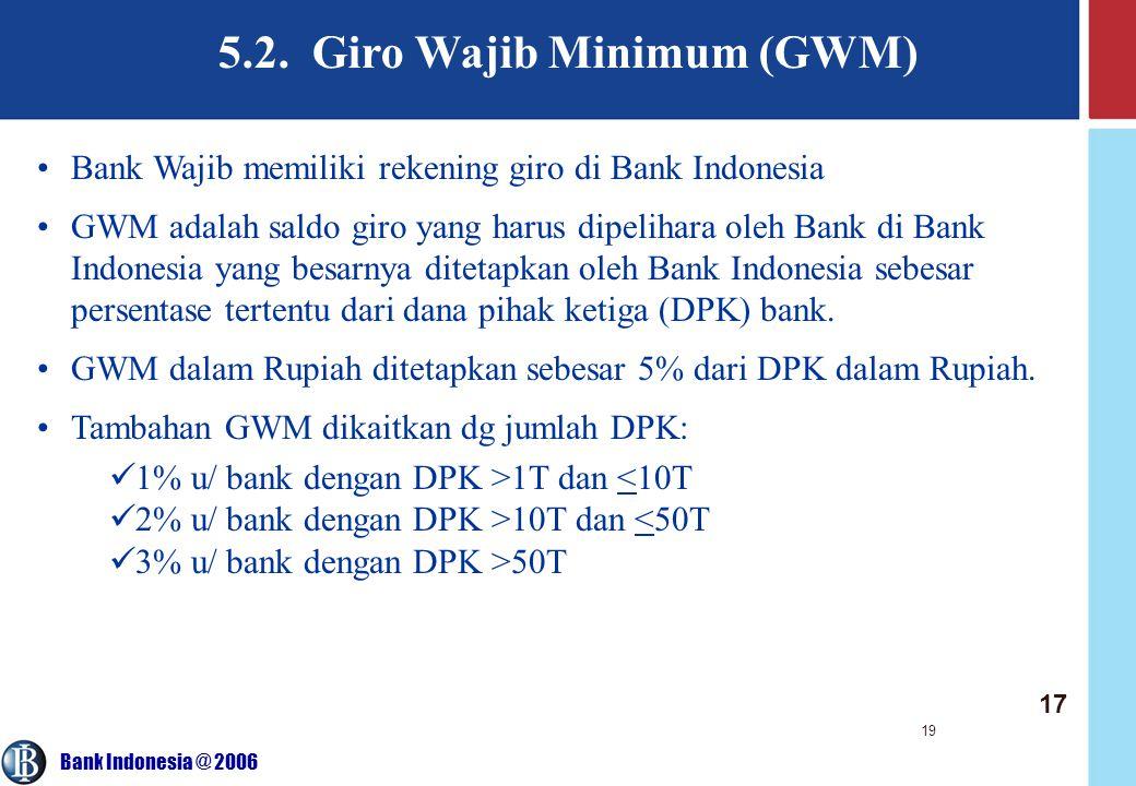 Bank Indonesia @ 2006 19 Bank Wajib memiliki rekening giro di Bank Indonesia GWM adalah saldo giro yang harus dipelihara oleh Bank di Bank Indonesia yang besarnya ditetapkan oleh Bank Indonesia sebesar persentase tertentu dari dana pihak ketiga (DPK) bank.