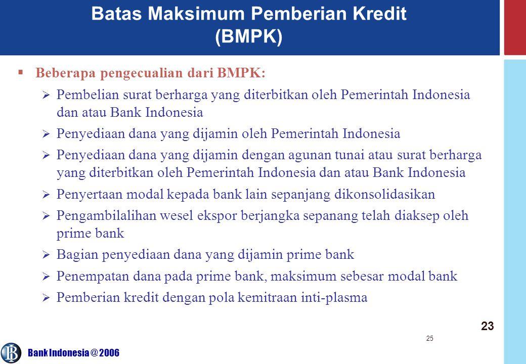 Bank Indonesia @ 2006 25 Batas Maksimum Pemberian Kredit (BMPK)  Beberapa pengecualian dari BMPK:  Pembelian surat berharga yang diterbitkan oleh Pemerintah Indonesia dan atau Bank Indonesia  Penyediaan dana yang dijamin oleh Pemerintah Indonesia  Penyediaan dana yang dijamin dengan agunan tunai atau surat berharga yang diterbitkan oleh Pemerintah Indonesia dan atau Bank Indonesia  Penyertaan modal kepada bank lain sepanjang dikonsolidasikan  Pengambilalihan wesel ekspor berjangka sepanang telah diaksep oleh prime bank  Bagian penyediaan dana yang dijamin prime bank  Penempatan dana pada prime bank, maksimum sebesar modal bank  Pemberian kredit dengan pola kemitraan inti-plasma 23