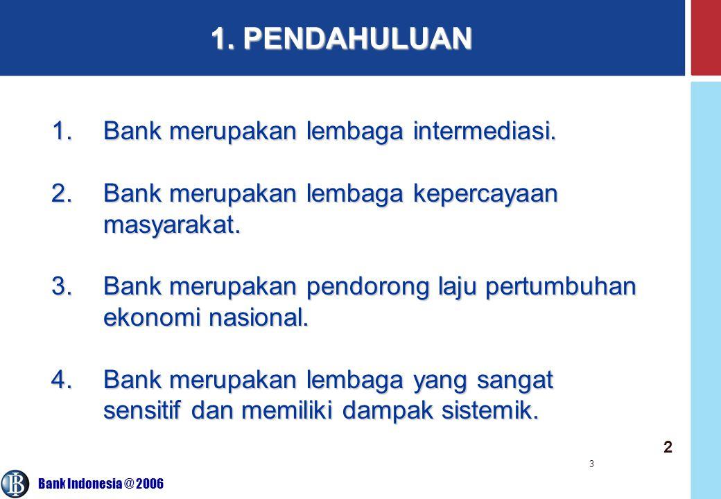 Bank Indonesia @ 2006 3 1. PENDAHULUAN 2 1.Bank merupakan lembaga intermediasi. 2.Bank merupakan lembaga kepercayaan masyarakat. 3.Bank merupakan pend