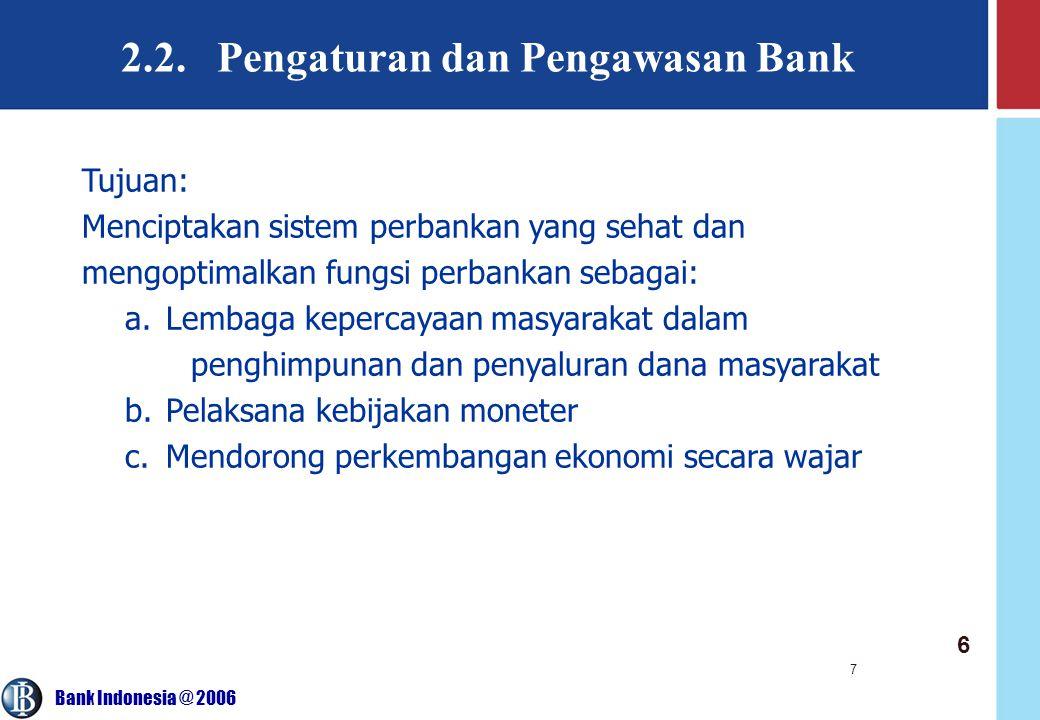 Bank Indonesia @ 2006 7 2.2. Pengaturan dan Pengawasan Bank Tujuan: Menciptakan sistem perbankan yang sehat dan mengoptimalkan fungsi perbankan sebaga