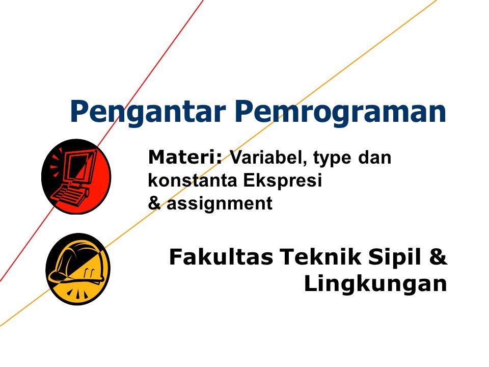 Pengantar Pemrograman Fakultas Teknik Sipil & Lingkungan Materi: Variabel, type dan konstanta Ekspresi & assignment