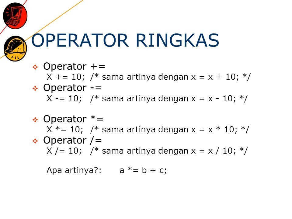 OPERATOR RINGKAS  Operator += X += 10;/* sama artinya dengan x = x + 10; */  Operator -= X -= 10;/* sama artinya dengan x = x - 10; */  Operator *= X *= 10;/* sama artinya dengan x = x * 10; */  Operator /= X /= 10;/* sama artinya dengan x = x / 10; */ Apa artinya :a *= b + c;