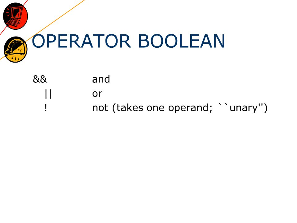 OPERATOR BOOLEAN &&and ||or !not (takes one operand; ``unary )