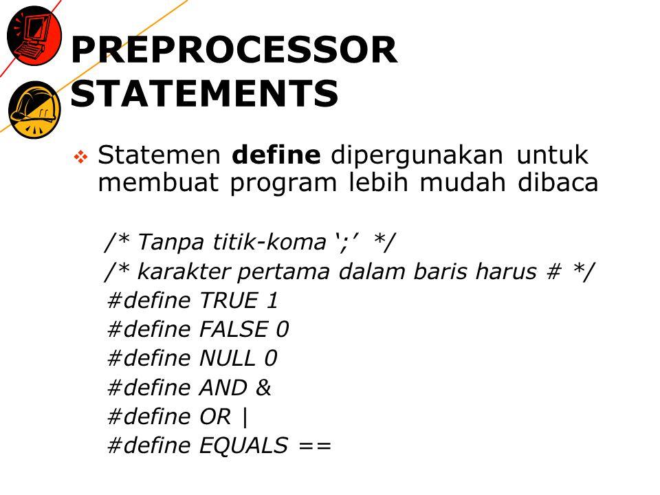 PREPROCESSOR STATEMENTS  Statemen define dipergunakan untuk membuat program lebih mudah dibaca /* Tanpa titik-koma ';' */ /* karakter pertama dalam baris harus # */ #define TRUE 1 #define FALSE 0 #define NULL 0 #define AND & #define OR | #define EQUALS ==