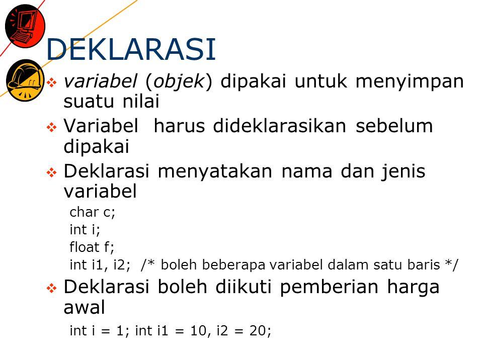 DEKLARASI  variabel (objek) dipakai untuk menyimpan suatu nilai  Variabel harus dideklarasikan sebelum dipakai  Deklarasi menyatakan nama dan jenis variabel char c; int i; float f; int i1, i2; /* boleh beberapa variabel dalam satu baris */  Deklarasi boleh diikuti pemberian harga awal int i = 1; int i1 = 10, i2 = 20;